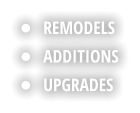 •	REMODELS •	ADDITIONS •	UPGRADES