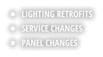 •	LIGHTING RETROFITS •	SERVICE CHANGES •	PANEL CHANGES